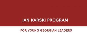 JAN KARSKI PROGRAM FOR YOUNG GEORGIAN LEADERS 2021